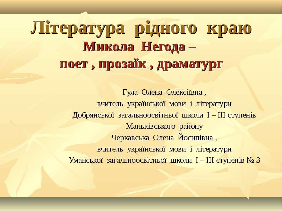 Література рідного краю Микола Негода – поет , прозаїк , драматург Гула Олена...