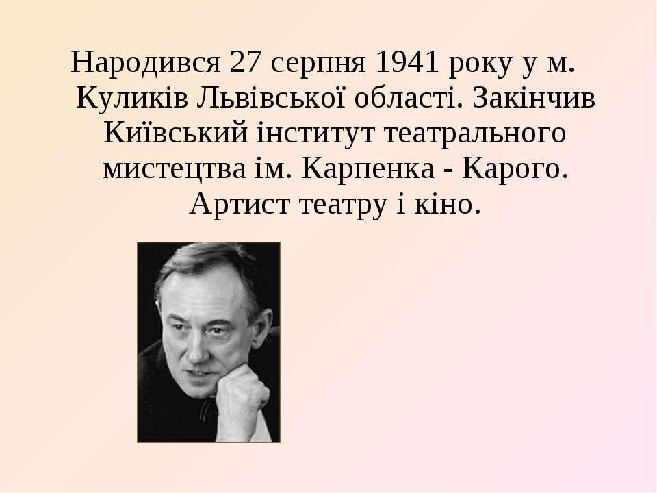 Народився 27 серпня 1941 року у м. Куликів Львівської області. Закінчив Київс...