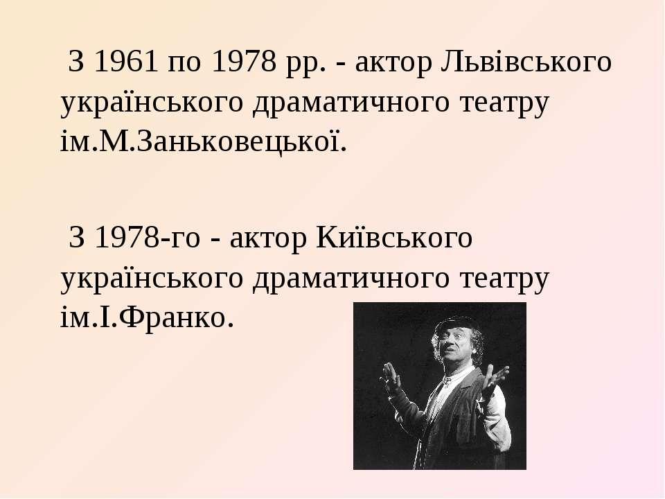 З 1961 по 1978 рр. - актор Львівського українського драматичного театру ім.М....