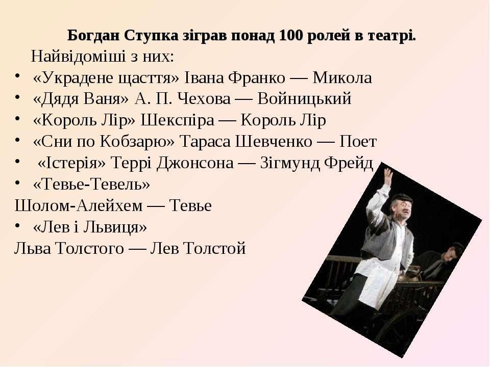 Богдан Ступка зіграв понад 100 ролей в театрі. Найвідоміші з них: «Украдене щ...