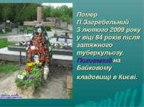 Помер П.Загребельний 3 лютого 2009 року у віці 84 років після затяжного тубер...