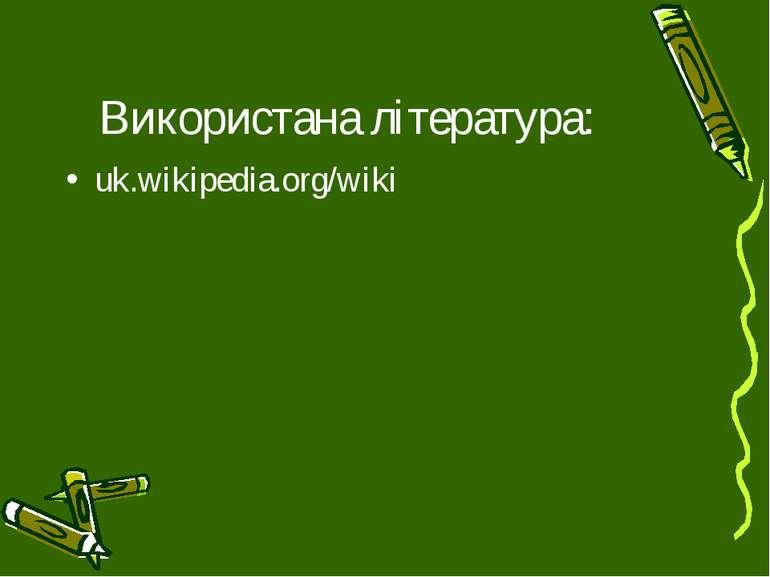 Використана література: uk.wikipedia.org/wiki