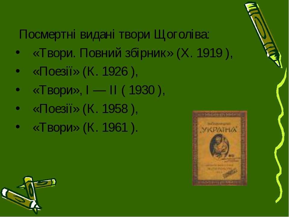 Посмертні видані твори Щоголіва: «Твори. Повний збірник» (X. 1919 ), «Поезії»...