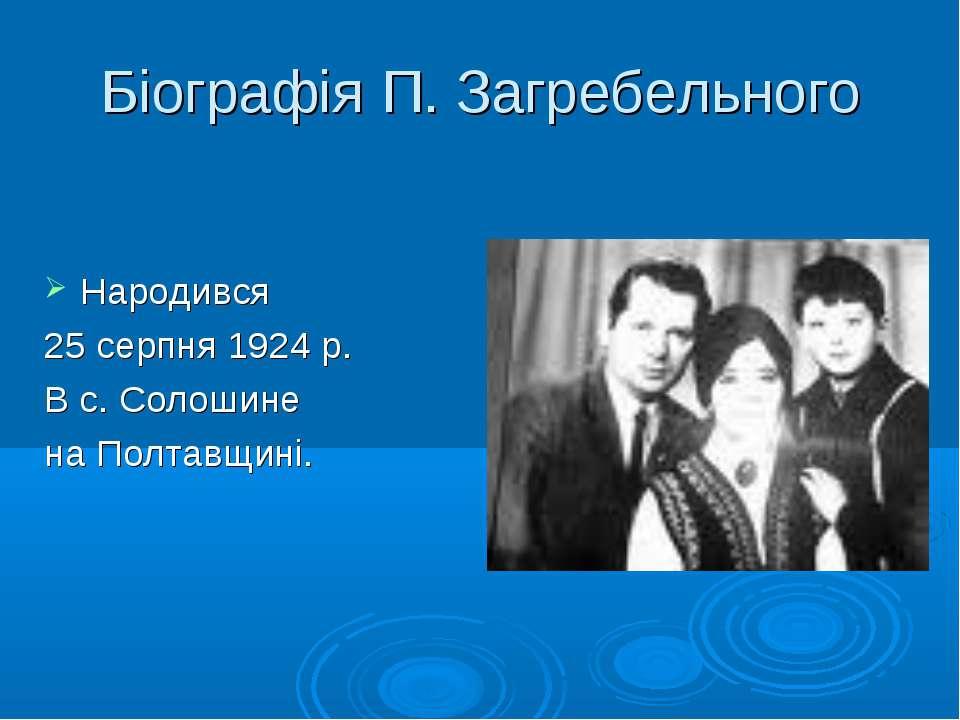 Біографія П. Загребельного Народився 25 серпня 1924 р. В с. Солошине на Полта...