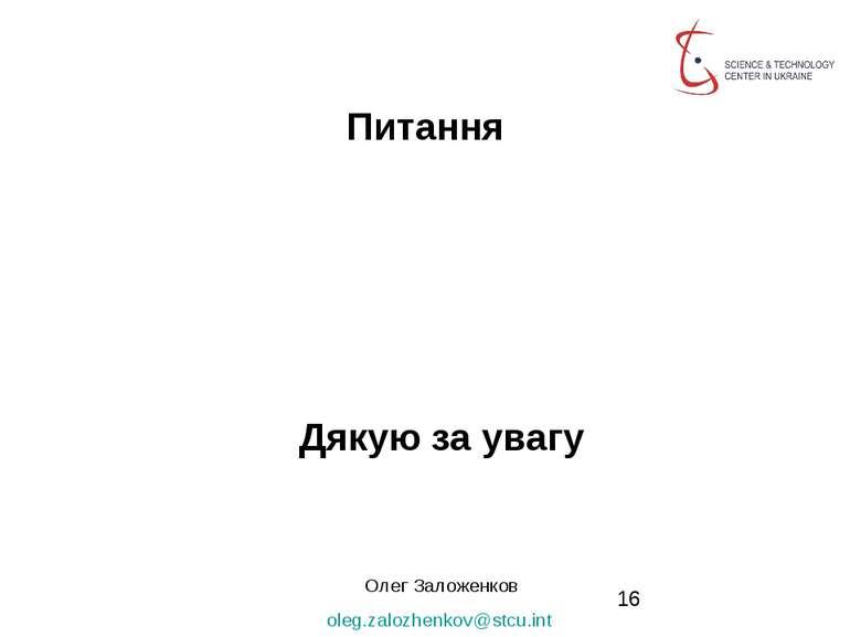 Питання Дякую за увагу Олег Заложенков oleg.zalozhenkov@stcu.int