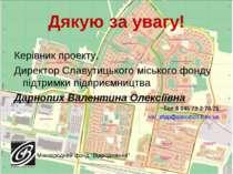 Дякую за увагу! Керівник проекту, Директор Славутицького міського фонду підтр...