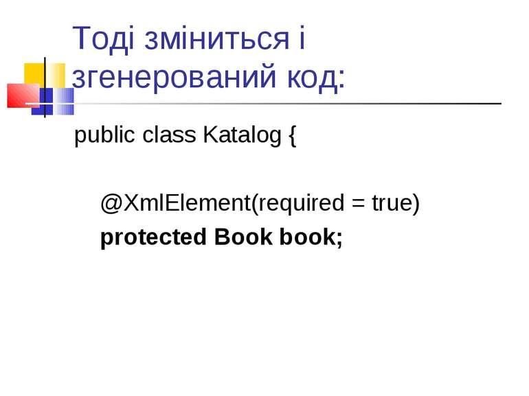Тоді зміниться і згенерований код: public class Katalog { @XmlElement(require...