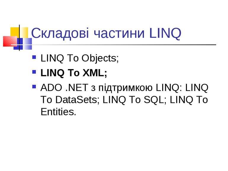 Складові частини LINQ LINQ To Objects; LINQ To XML; ADO .NET з підтримкою LIN...