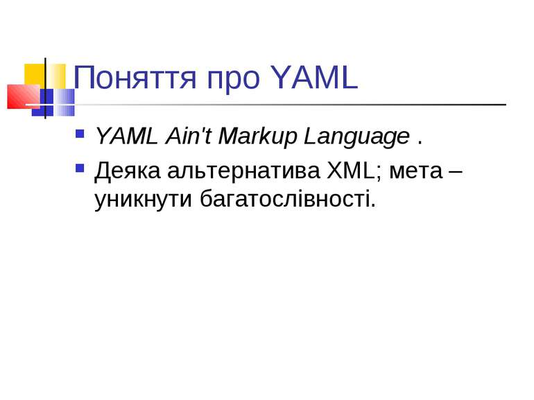 Поняття про YAML YAML Ain't Markup Language . Деяка альтернатива XML; мета – ...