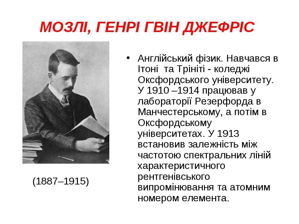 МОЗЛІ, ГЕНРІ ГВІН ДЖЕФРІС Англійський фізик. Навчався в Ітоні та Трініті - ко...