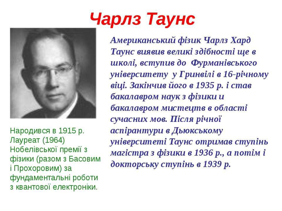 Чарлз Таунс Американський фізик Чарлз Хард Таунс виявив великі здібності ще в...