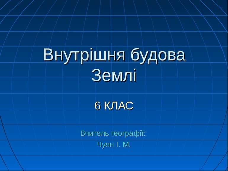 Внутрішня будова Землі 6 КЛАС Вчитель географії: Чуян І. М.