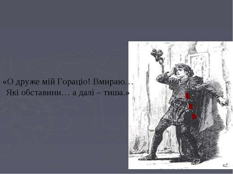 «О друже мій Гораціо! Вмираю… Які обставини… а далі – тиша.»