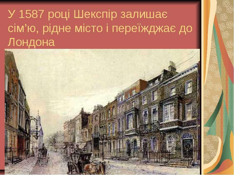 У 1587 році Шекспір залишає сім'ю, рідне місто і переїжджає до Лондона