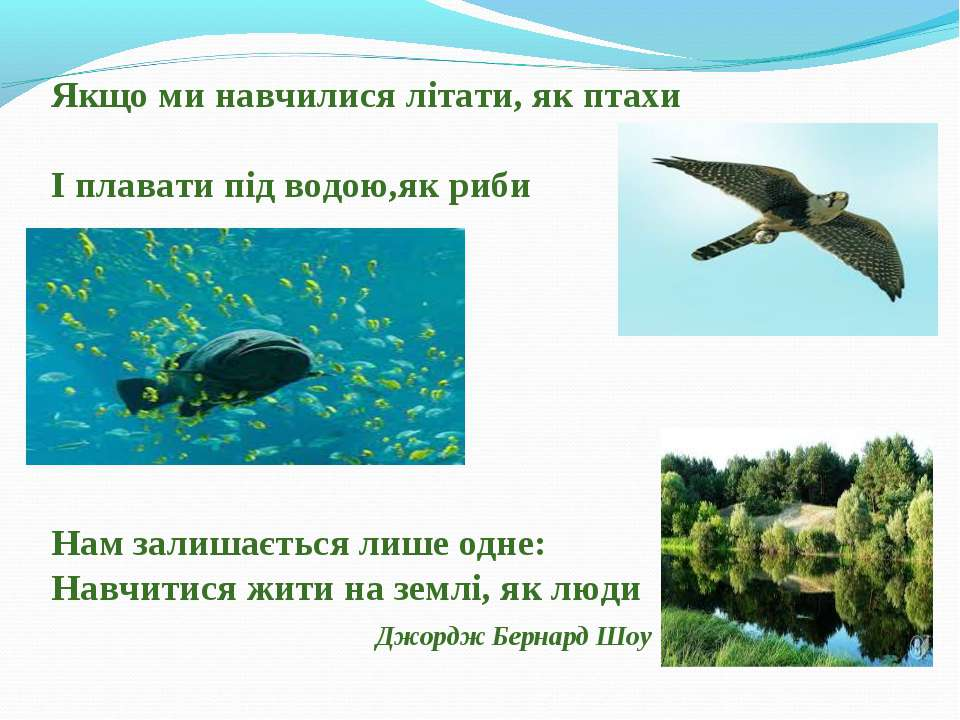 Якщо ми навчилися літати, як птахи І плавати під водою,як риби Нам залишаєтьс...