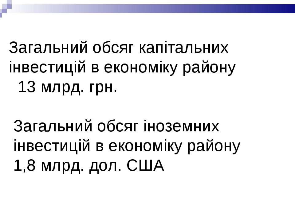 Загальний обсяг капітальних інвестицій в економіку району 13 млрд. грн. Загал...