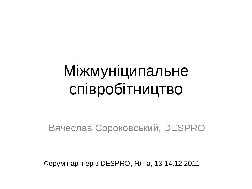 Міжмуніципальне співробітництво Вячеслав Сороковський, DESPRO Форум партнерів...