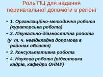 Роль ПЦ для надання перинатальної допомоги в регіоні 1. Організаційно-методич...