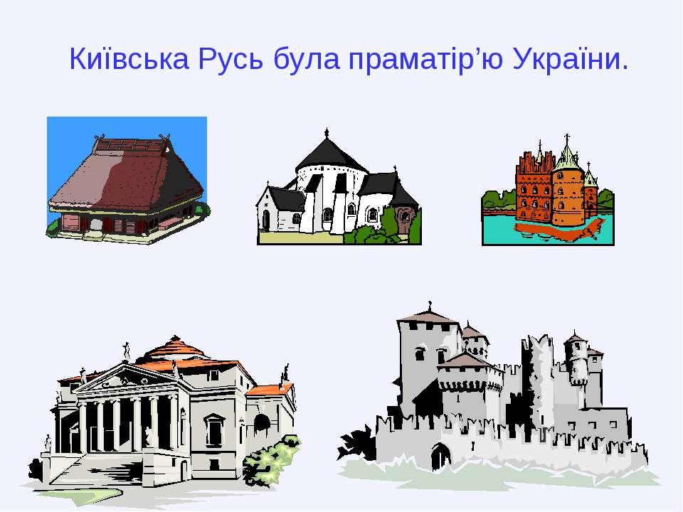 Київська Русь була праматір'ю України.