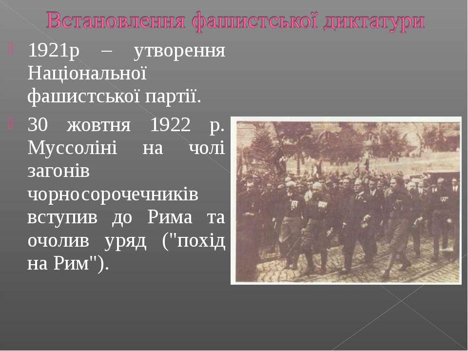 1921р – утворення Національної фашистської партії. 30 жовтня 1922 р. Муссолін...