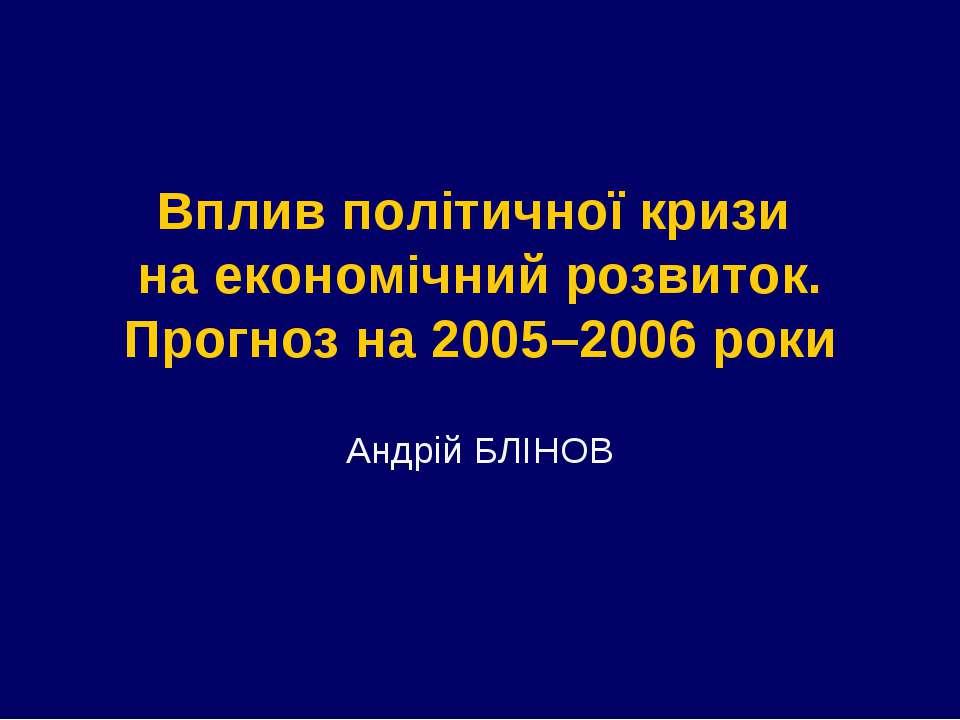 Вплив політичної кризи на економічний розвиток. Прогноз на 2005–2006 роки Анд...