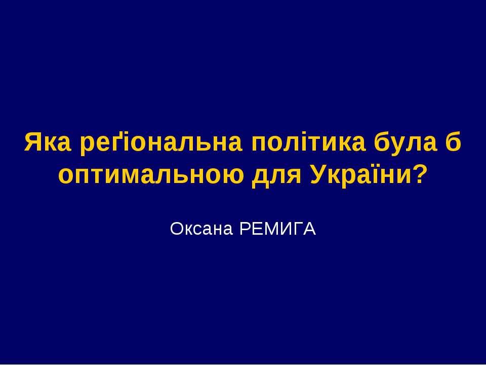 Яка реґіональна політика була б оптимальною для України? Оксана РЕМИГА