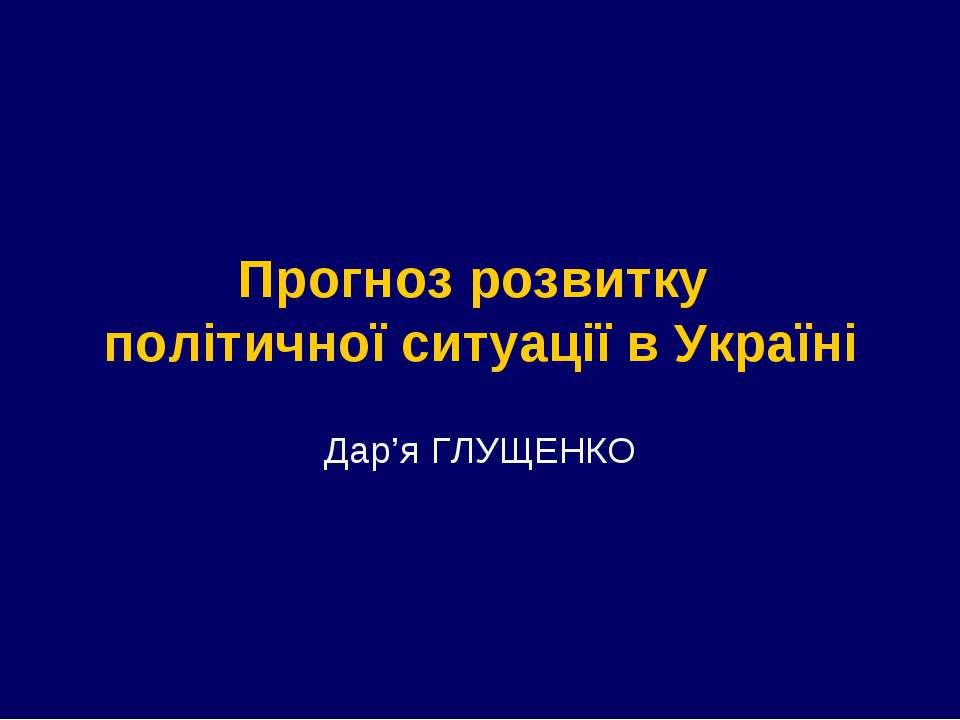 Прогноз розвитку політичної ситуації в Україні Дар'я ГЛУЩЕНКО