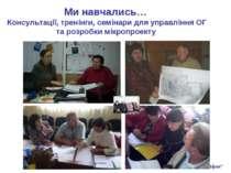 Ми навчались… Консультації, тренінги, семінари для управління ОГ та розробки ...