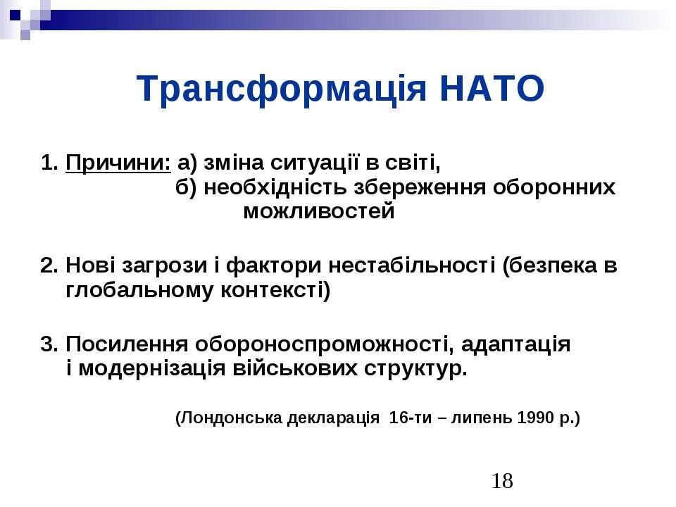 Трансформація НАТО 1. Причини: а) зміна ситуації в світі, б) необхідність збе...