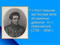 У Росії першим застосував метр за одиницю довжини Н. І. Лобачевский (1792 – 1...