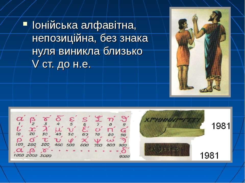Іонійська алфавітна, непозиційна, без знака нуля виникла близько V ст. до н.е.