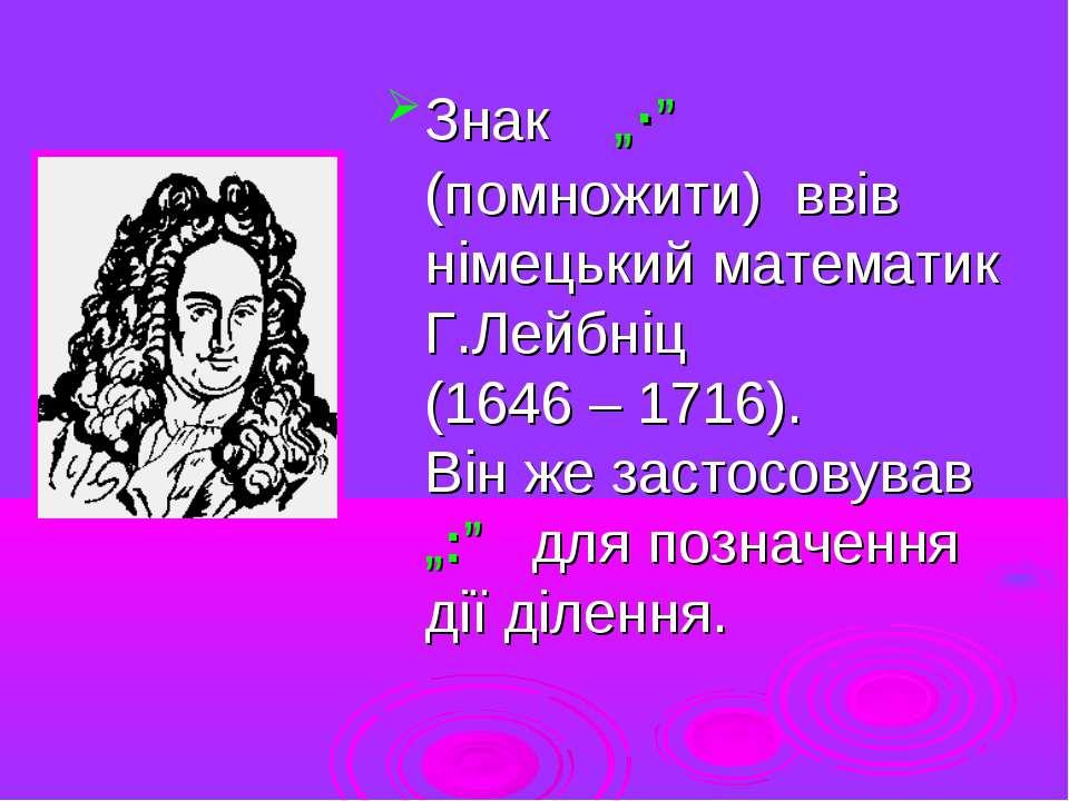 """Знак """"∙"""" (помножити) ввів німецький математик Г.Лейбніц (1646 – 1716). Він же..."""