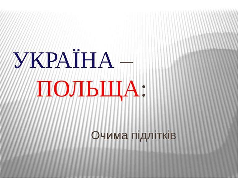 Очима підлітків УКРАЇНА – ПОЛЬЩА: