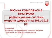 МІСЬКА КОМПЛЕКСНА ПРОГРАМА реформування системи охорони здоров'я на 2011-2012...