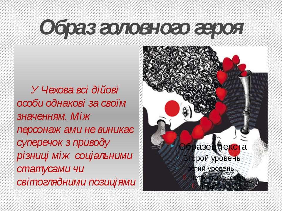 Образ головного героя У Чехова всі дійові особи однакові за своїм значенням. ...