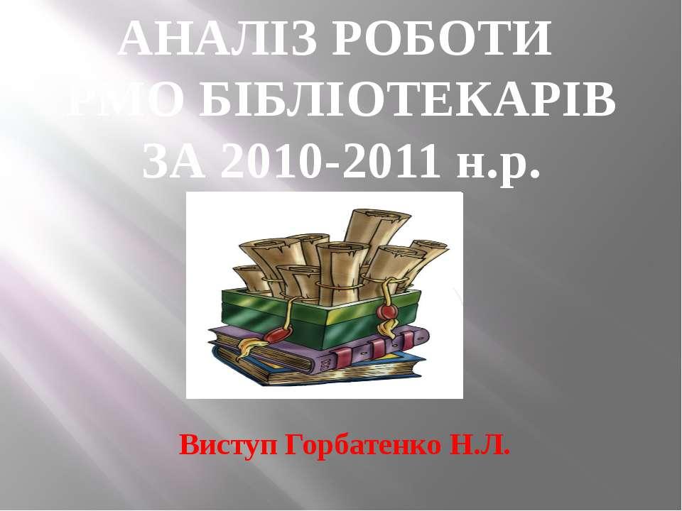 АНАЛІЗ РОБОТИ РМО БІБЛІОТЕКАРІВ ЗА 2010-2011 н.р. Виступ Горбатенко Н.Л.