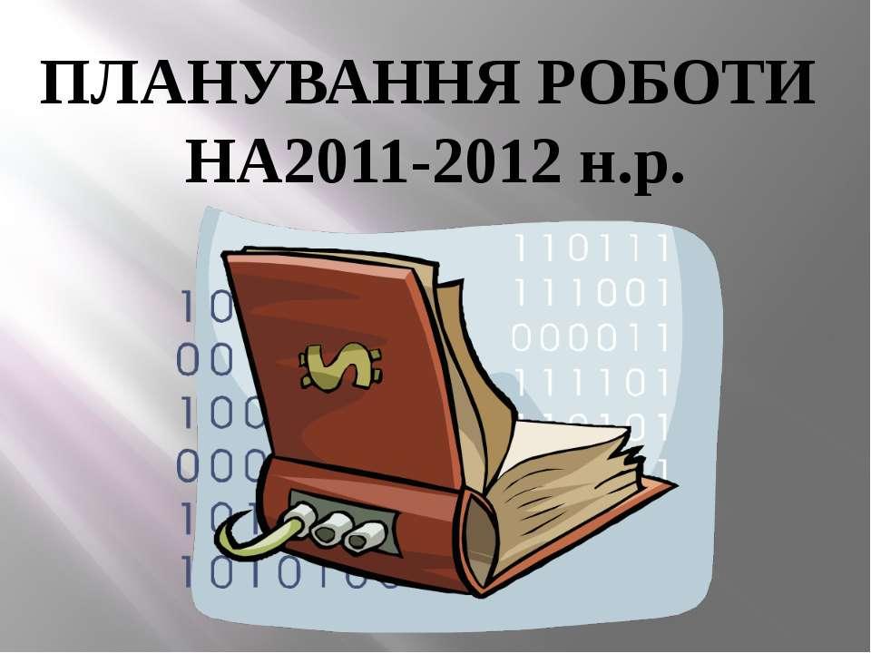 ПЛАНУВАННЯ РОБОТИ НА2011-2012 н.р.
