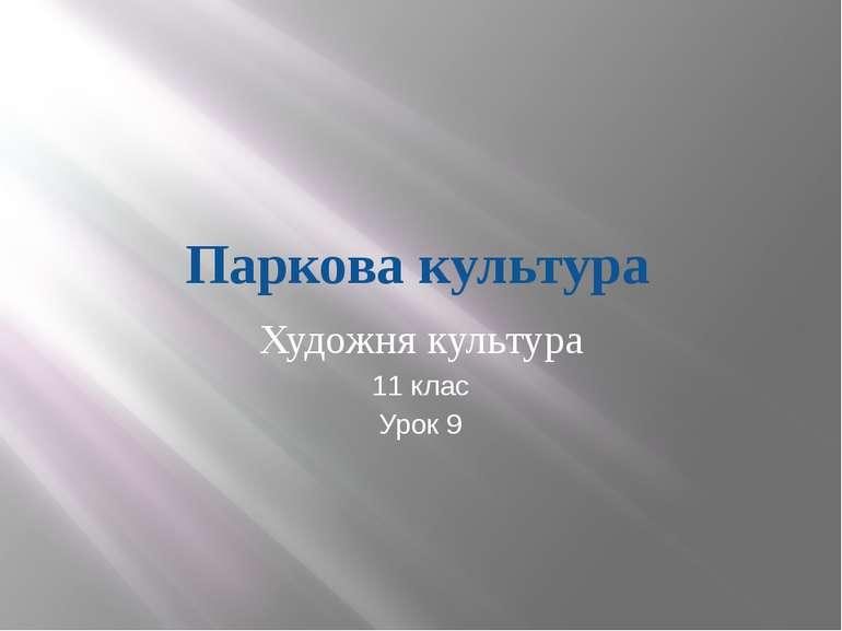 Паркова культура Художня культура 11 клас Урок 9 Шаповал Наталя Вікторівна 20...