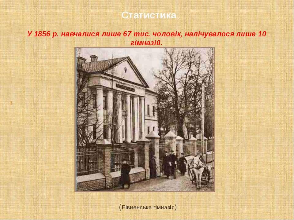 Статистика У 1856 р. навчалися лише 67 тис. чоловік, налічувалося лише 10 гім...