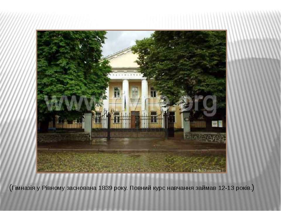(Гімназія у Рівному заснована 1839 року. Повний курс навчання займав 12-13 ро...