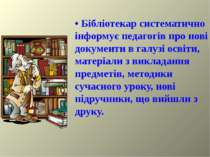 • Бібліотекар систематично інформує педагогів про нові документи в галузі осв...