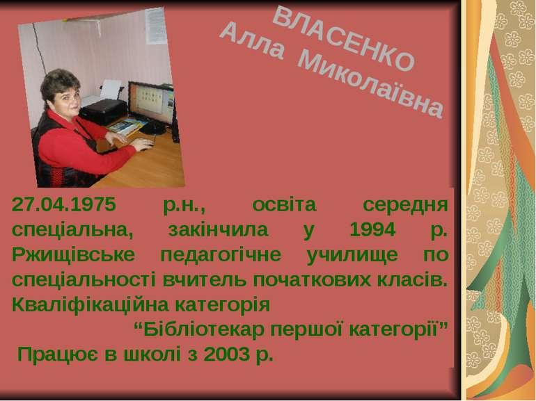 27.04.1975 р.н., освіта середня спеціальна, закінчила у 1994 р. Ржищівське пе...
