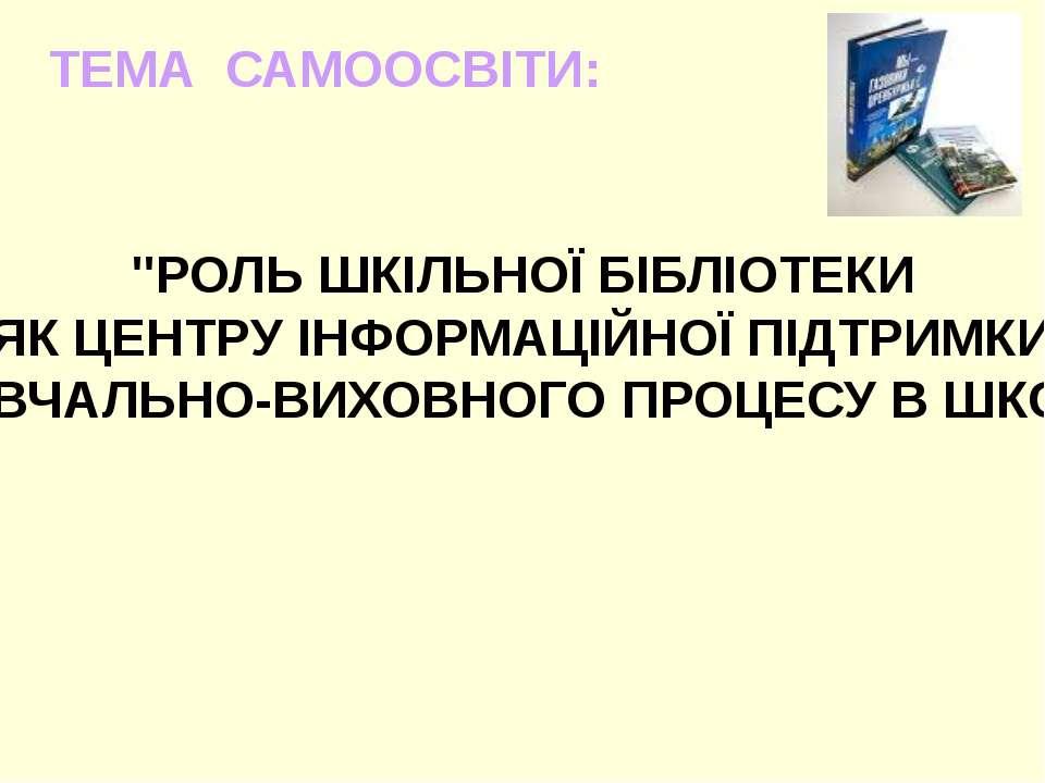 """""""РОЛЬ ШКІЛЬНОЇ БІБЛІОТЕКИ ЯК ЦЕНТРУ ІНФОРМАЦІЙНОЇ ПІДТРИМКИ НАВЧАЛЬНО-ВИХОВНО..."""