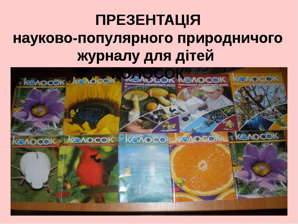 """ПРЕЗЕНТАЦІЯ науково-популярного природничого журналу для дітей """"КОЛОСОК"""" ПРЕЗ..."""