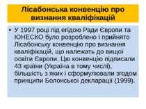Лісабонська конвенцію про визнання кваліфікацій У 1997 році під егідою Ради Є...
