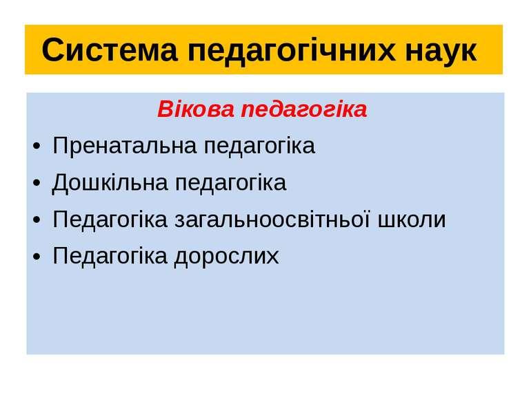 Система педагогічних наук Вікова педагогіка Пренатальна педагогіка Дошкільна ...
