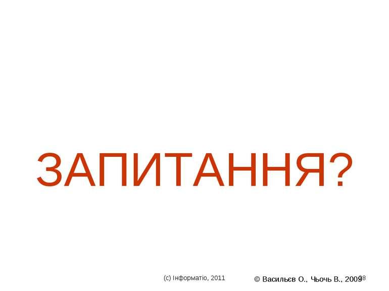 (с) Інформатіо, 2011 * © Васильєв О., Чьочь В., 2009 * ЗАПИТАННЯ? (с) Інформа...
