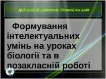 Дибченко В.І.,вчитель біології та хімії Формування інтелектуальних умінь на у...