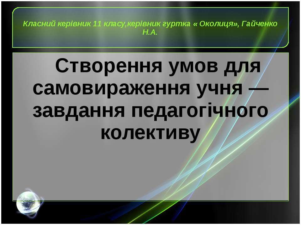 Класний керівник 11 класу,керівник гуртка « Околиця», Гайченко Н.А. Створення...