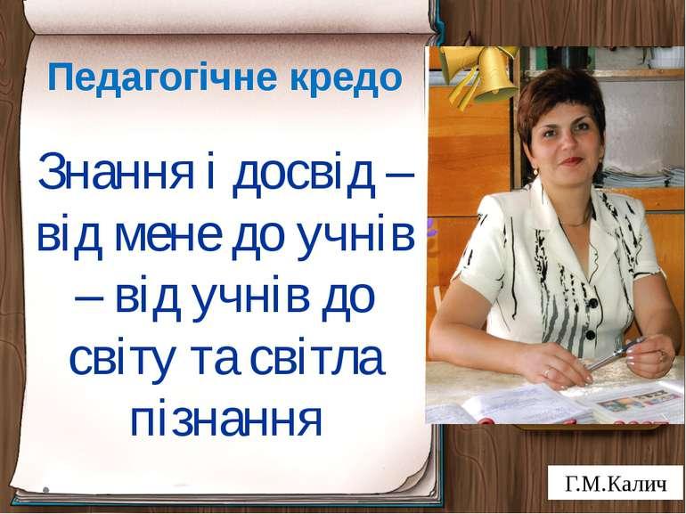 Педагогічне кредо Знання і досвід – від мене до учнів – від учнів до світу та...